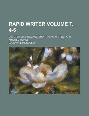Rapid Writer; Devoted to Language, Short-Hand Writing, and Kindred Topics Volume . 4-6