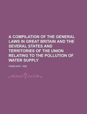 A Compilation of the General Laws in Great Britain and the Several States and Territories of the Union Relating to the Pollution of Water Supply; February, 1890