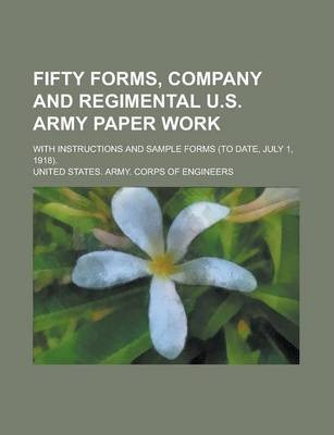 Fifty Forms, Company and Regimental U.S. Army Paper Work; With Instructions and Sample Forms (to Date, July 1, 1918).