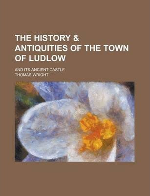 The History & Antiquities of the Town of Ludlow; And Its Ancient Castle