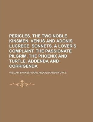 Pericles. the Two Noble Kinsmen. Venus and Adonis. Lucrece. Sonnets. a Lover's Complaint. the Passionate Pilgrim. the Phoenix and Turtle. Addenda and Corrigenda