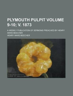 Plymouth Pulpit; A Weekly Publication of Sermons Preached by Henry Ward Beecher Volume 9-10; V. 1873
