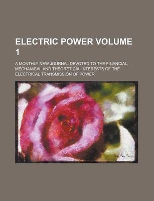 Electric Power; A Monthly New Journal Devoted to the Financial, Mechanical and Theoretical Interests of the Electrical Transmission of Power Volume 1