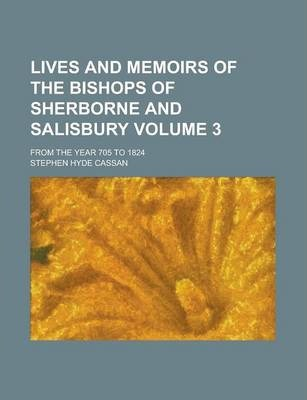 Lives and Memoirs of the Bishops of Sherborne and Salisbury; From the Year 705 to 1824 Volume 3