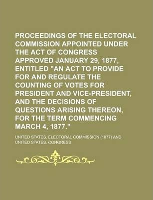 Proceedings of the Electoral Commission Appointed Under the Act of Congress Approved January 29, 1877, Entitled an ACT to Provide for and Regulate Th