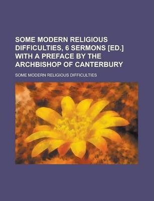 Some Modern Religious Difficulties, 6 Sermons [Ed.] with a Preface by the Archbishop of Canterbury