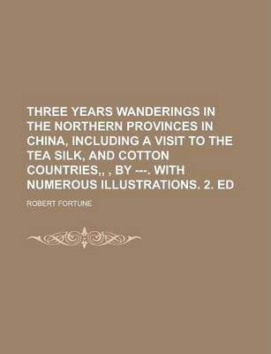 Three Years Wanderings in the Northern Provinces in China, Including a Visit to the Tea Silk, and Cotton Countries, , by ---. with Numerous Illustrations. 2. Ed