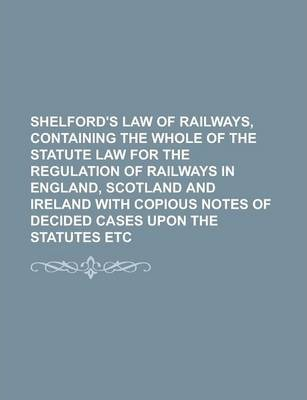 Shelford's Law of Railways, Containing the Whole of the Statute Law for the Regulation of Railways in England, Scotland and Ireland with Copious Notes of Decided Cases Upon the Statutes Etc