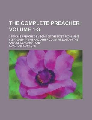The Complete Preacher; Sermons Preached by Some of the Most Prominent Clerygmen in This and Other Countries, and in the Various Denominations Volume 1-3