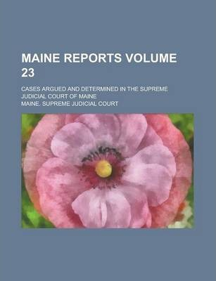 Maine Reports; Cases Argued and Determined in the Supreme Judicial Court of Maine Volume 23