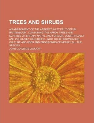 Trees and Shrubs; An Abridgment of the Arboretum Et Fruticetum Britannicum