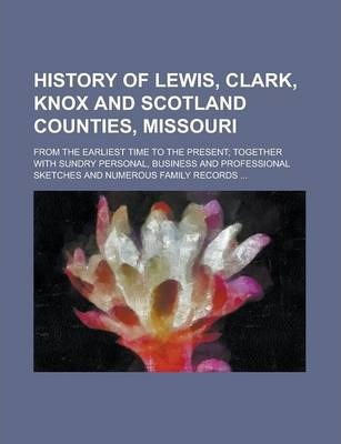 History of Lewis, Clark, Knox and Scotland Counties, Missouri; From the Earliest Time to the Present; Together with Sundry Personal, Business and Professional Sketches and Numerous Family Records ...