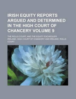 Irish Equity Reports Argued and Determined in the High Court of Chancery; The Rolls Court, and the Equity Exchequer Volume 9