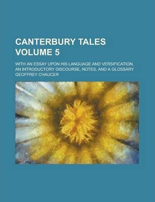 Canterbury Tales; With an Essay Upon His Language and Versification, an Introductory Discourse, Notes, and a Glossary Volume 5