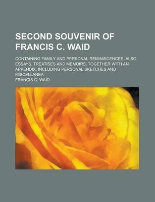 Second Souvenir of Francis C. Waid; Containing Family and Personal Reminiscences, Also Essays, Treatises and Memoirs, Together with an Appendix, Including Personal Sketches and Miscellanea
