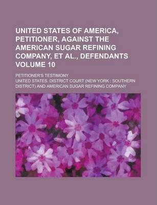 United States of America, Petitioner, Against the American Sugar Refining Company, et al., Defendants; Petitioner's Testimony Volume 10