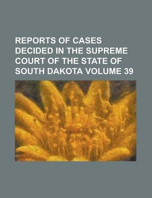 Reports of Cases Decided in the Supreme Court of the State of South Dakota Volume 39