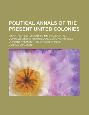Political Annals of the Present United Colonies; From Their Settlement to the Peace of 1763; Compiled Chiefly from Records, and Authorised Often by the Insertion of State-Papers