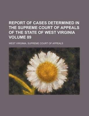 Report of Cases Determined in the Supreme Court of Appeals of the State of West Virginia Volume 89