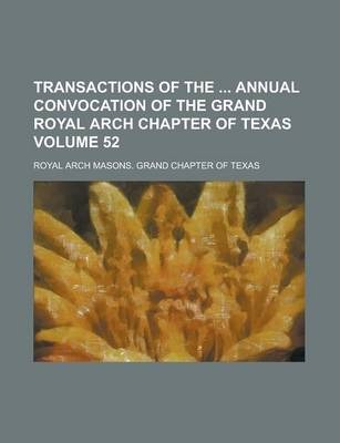Transactions of the Annual Convocation of the Grand Royal Arch Chapter of Texas Volume 52