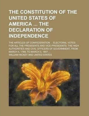 The Constitution of the United States of America the Declaration of Independence; The Articles of Confederation ... Electoral Votes for All the Presidents and Vice-Presidents; The High Authorities and Civil Officers of Government, from