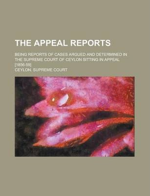 The Appeal Reports; Being Reports of Cases Argued and Determined in the Supreme Court of Ceylon Sitting in Appeal [1856-59]