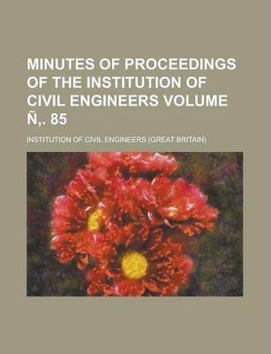 Minutes of Proceedings of the Institution of Civil Engineers Volume N . 85