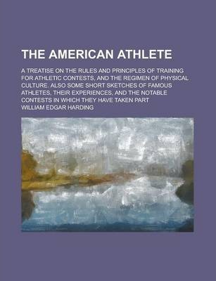 The American Athlete; A Treatise on the Rules and Principles of Training for Athletic Contests, and the Regimen of Physical Culture. Also Some Short Sketches of Famous Athletes, Their Experiences, and the Notable Contests in Which They