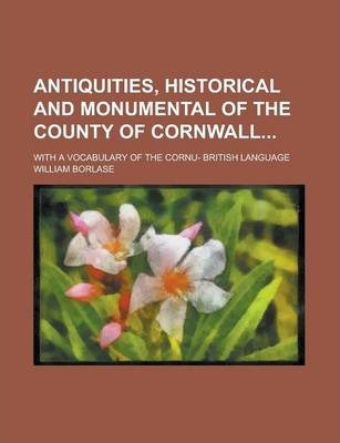 Antiquities, Historical and Monumental of the County of Cornwall; With a Vocabulary of the Cornu- British Language
