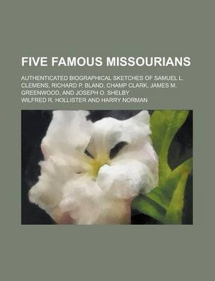 Five Famous Missourians; Authenticated Biographical Sketches of Samuel L. Clemens, Richard P. Bland, Champ Clark, James M. Greenwood, and Joseph O. Shelby