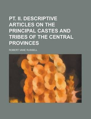 PT. II. Descriptive Articles on the Principal Castes and Tribes of the Central Provinces