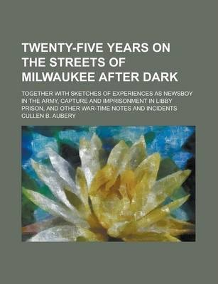 Twenty-Five Years on the Streets of Milwaukee After Dark; Together with Sketches of Experiences as Newsboy in the Army, Capture and Imprisonment in Libby Prison, and Other War-Time Notes and Incidents