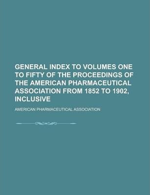 General Index to Volumes One to Fifty of the Proceedings of the American Pharmaceutical Association from 1852 to 1902, Inclusive