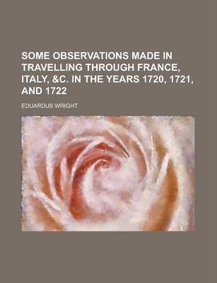Some Observations Made in Travelling Through France, Italy, &C. in the Years 1720, 1721, and 1722