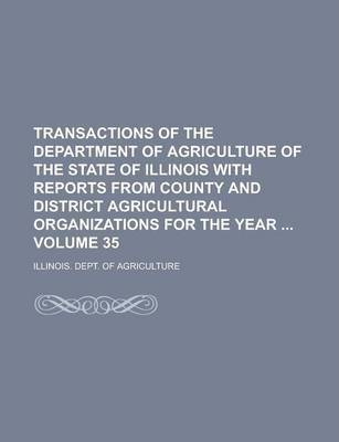Transactions of the Department of Agriculture of the State of Illinois with Reports from County and District Agricultural Organizations for the Year Volume 35