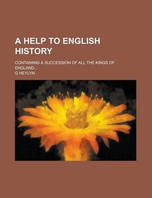 A Help to English History; Containing a Succession of All the Kings of England...