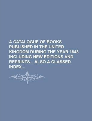 A Catalogue of Books Published in the United Kingdom During the Year 1843 Including New Editions and Reprints Also a Classed Index