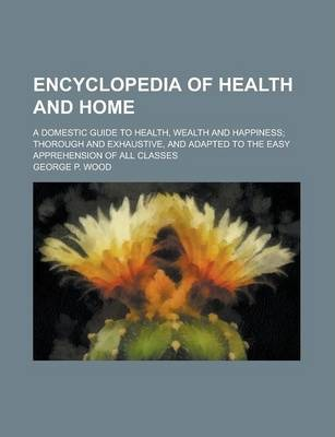 Encyclopedia of Health and Home; A Domestic Guide to Health, Wealth and Happiness; Thorough and Exhaustive, and Adapted to the Easy Apprehension of All Classes