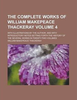 The Complete Works of William Makepeace Thackeray; With Illustrations by the Author, and with Introductory Notes Setting Forth the History of the Several Works in Twenty-Two Volumes Volume 4