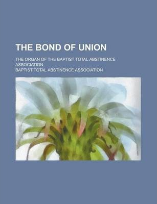 The Bond of Union; The Organ of the Baptist Total Abstinence Association