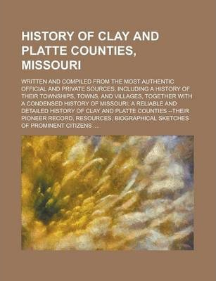 History of Clay and Platte Counties, Missouri; Written and Compiled from the Most Authentic Official and Private Sources, Including a History of Their Townships, Towns, and Villages, Together with a Condensed History of Missouri; A