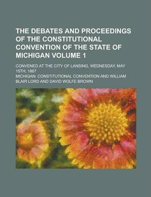 The Debates and Proceedings of the Constitutional Convention of the State of Michigan; Convened at the City of Lansing, Wednesday, May 15th, 1867 Volume 1