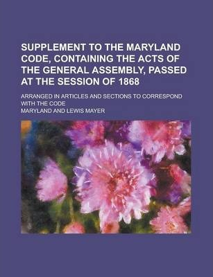 Supplement to the Maryland Code, Containing the Acts of the General Assembly, Passed at the Session of 1868; Arranged in Articles and Sections to Correspond with the Code