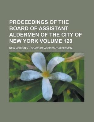 Proceedings of the Board of Assistant Aldermen of the City of New York Volume 120