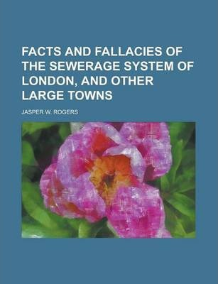 Facts and Fallacies of the Sewerage System of London, and Other Large Towns