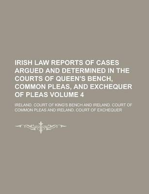 Irish Law Reports of Cases Argued and Determined in the Courts of Queen's Bench, Common Pleas, and Exchequer of Pleas Volume 4