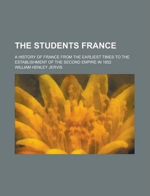 The Students France; A History of France from the Earliest Times to the Establishment of the Second Empire in 1852