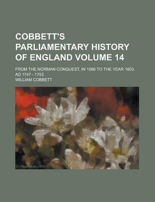 Cobbett's Parliamentary History of England; From the Norman Conquest, in 1066 to the Year 1803. Ad 1747 - 1753 Volume 14