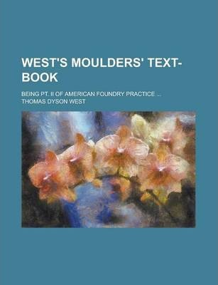 West's Moulders' Text-Book; Being PT. II of American Foundry Practice ...
