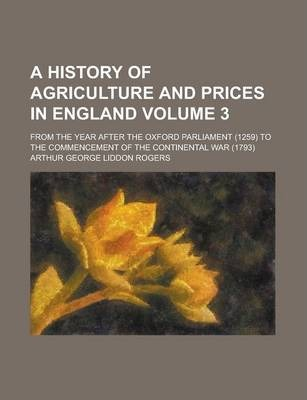 A History of Agriculture and Prices in England; From the Year After the Oxford Parliament (1259) to the Commencement of the Continental War (1793) Volume 3